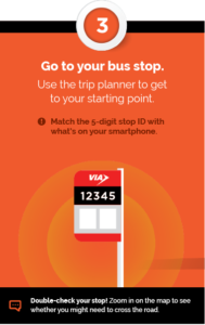 Step 3 - Go to your bus stop. Use the trip planner to get to your starting point. Match the 5-digit stop ID with what's on your smartphone. + Double-check your stop! Zoom in on the map to see whether you might need to cross the road.